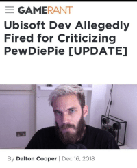 Gamerant: GAMERANT  Ubisoft Dev Allegedly  Fired for Criticizing  PewDiePie [UPDATE]  By Dalton Cooper | Dec 16, 2018