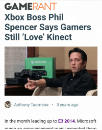 Gamerant: GAMERANT  Xbox Boss Phil  Spencer Says Gamers  Still 'Love' Kinect  Anthony Taormina  3 years ago  In the month leading up to E3 2014, Microsoft
