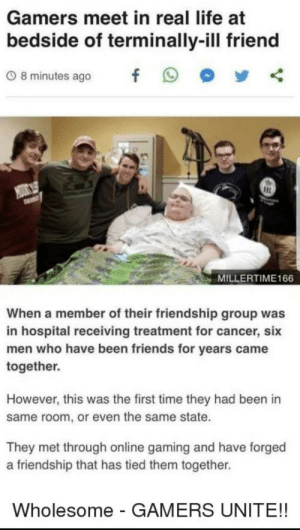 positive-memes:  Gamers unite: Gamers meet in real life at  bedside of terminally-ill friend  08minutes ago f 9  MILLERTIME166  When a member of their friendship group was  in hospital receiving treatment for cancer, six  men who have been friends for years came  together.  However, this was the first time they had been in  same room, or even the same state.  They met through online gaming and have forged  a friendship that has tied them together.  Wholesome - GAMERS UNITE!! positive-memes:  Gamers unite