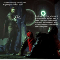 Destiny 2: Gamers who play Destiny 2 for  its gameplay, not it's story  estiny 2 sioryline writers and  nimators who worked hard to  ake cutscenes that are well  animated and rendered, and  adds complex and compelling  lore to the game  THE B  TTON