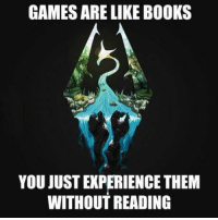 Ehh reading is involved in gaming.: GAMES ARE LIKE BOOKS  YOU JUST EXPERIENCE THEM  WITHOUT READING Ehh reading is involved in gaming.