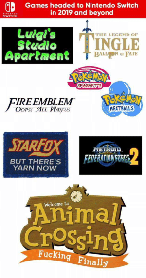 Fucking, Nintendo, and Pokemon: Games headed to Nintendo Switch  in 2019 and beyond  NINTENDO  SWITCH  THE LEGEND OF  TINGLE  Studio  Apartment  FATE  BALLON OF  POkeMON  SPAGHETTS  FIREEMBLEM  OOPS! ALL Waifus  MEATBALLS  STARFOX  METROID  $2  FEDERATION FORCE  BUT THERE'S  YARN NOW  Animal  CroSsing  Welcome to  Fucking Finally Nintendo Switch games finally announced boys