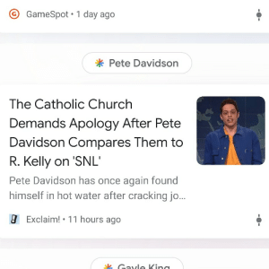Church, Crazy, and R. Kelly: GameSpot 1 day ago  * Pete Davidson  The Catholic Church  Demands Apology After Pete  Davidson Compares Them to  R. Kelly on 'SNL'  Pete Davidson has once again found  himself in hot water after cracking jo..  Exclaim! 11 hours ago  k Cavle Vind What a crazy year 2019 is rurning out to be