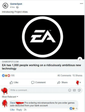 Bank, Games, and Gamespot: GameSpot  4 hrs  Introducing Project Atlas  TM  GAMESPOT COM  EA has 1,000 people working on a ridiculously ambitious new  technology  105  46 Comments 15 Shares  Like  Comment  Share  Write a comment.  Most Relevant  Dave Pre-ordering microtransactions for pre-order games  auto-deducted from your bank account  15  Like Reply 2h I wanted to comment something similar but this guy just nailed it.