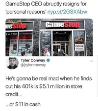 Conway, Funny, and Gamestop: GameStop CEO abruptly resigns for  personal reasons' nyp.st/2G8XAbw  GameStOT  to thelplayers  30% EXTRA  Tyler Conway  @jtylerconway  He's gonna be real mad when he finds  out his 401k is $5.1 million in store  credit  ...or $11 in cash 😂🎯 Gamestop aint right lol.. funniest15 viralcypher funniest15seconds jtylerconway
