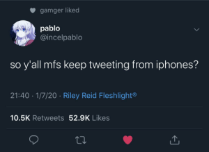 me🔦irl: gamger liked  pablo  @incelpablo  so y'all mfs keep tweeting from iphones?  21:40 · 1/7/20 · Riley Reid Fleshlight®  10.5K Retweets 52.9K Likes me🔦irl