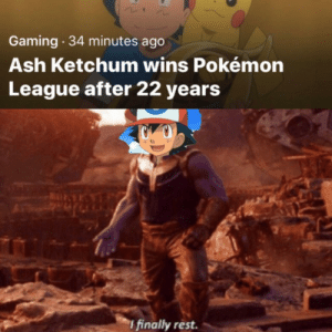 Meirl: Gaming 34 minutes ago  Ash Ketchum wins Pokémon  League after 22 years  I finally rest. Meirl