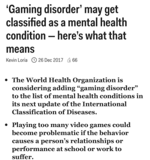 """someonekilljeffbezos:  Me: Gaming disorder"""" may get  classified as a mental healtlh  condition-here's what that  means  Kevin Loria (L) 26 Dec 2017 66  *The World Health Organization is  considering adding """"gaming disorder""""  to the list of mental health conditions irn  its next update of the Internationa  Classification of Diseases  * Playing too many video games could  become problematic if the behavior  causes a person's relationships or  performance at school or work to  suffer. someonekilljeffbezos:  Me"""