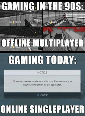 With the latest Modern Warfare this is relevant again https://t.co/1jHtTHhhbZ: GAMING IN THE 90S:  16  350  OFFLINE MULTIPLAYER  HOME  dian  GAMING TODAY:  AWAY  adem  NOTICE  EA servers are not available at this time. Please check your  network connection, or try again later.  X CLOSE  ONLINE SINGLEPLAYER With the latest Modern Warfare this is relevant again https://t.co/1jHtTHhhbZ