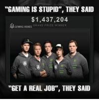 "Gaming is a waste of time they said...people make millions playing videogames they never said,: ""GAMING IS STUPID"", THEY SAID  1,437,204  GRAND PRIZE WINNER  GAMING MEMES  Raze  HMG  ""GET A REAL JOB"", THEY SAID Gaming is a waste of time they said...people make millions playing videogames they never said,"