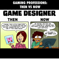 Swipe to see all the panels!: GAMING PROFESSIONS:  THEN VS NOW  GAME DESIGNER  NOW  THEN  My ENTIRE SOB FOR THE  KNOW, THIS LITTLE PINK BLOB  LAST 8 MONTHS AT SQuARE ENIX  WAS JUST A PLACEHOLDER FOR THE  HAS BEEN TEXTURE WORK ON 2B's  ACTUAL CHARACTER BuT I JusT  LEFT BuTTOCK.  LIKE IT TOO DANG MuCH!  I CAN MAKE IT  50 SHINY NOW. Swipe to see all the panels!