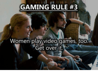 Memes, 🤖, and Video Game: GAMING RULE #3  Women play video games, too  Get over it (y) Games Rock My World