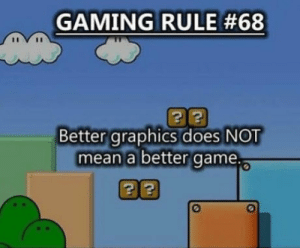 Game, Mean, and Gaming: GAMING RULE #68  Better graphics does NOT  mean a better game. Cue triggered graphics gamers