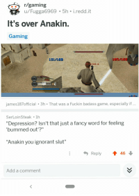 "Ignorant, Life, and The Office: /gaming  u/Fugga6969 5h i.redd.it  It's over Anakin.  Gaming  131/1Ba  ER  james187official 3h That was a Fuckin badass game, especially if  Ser LoinSteak 1h  ""Depression? Isn't that just a fancy word for feeling  bummed out'?""  ""Anakin you ignorant slut""  Reply 4 46  Add a comment"