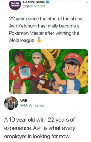 He'll get a job.: GAMINGbible  GAMING  DIBLE@gamingbible  22 years since the start of the show,  Ash Ketchum has finally become  Pokemon Master after winning the  Alola league  Will  @MrWilliamo  A 10 year old with 22 years of  experience. Ash is what every  employer is looking for now. He'll get a job.