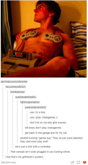 "Fake Gamer Boyomg-humor.tumblr.com: gaminginyourunderwear:  raccooneyedbitch:  bombarrows:  quadrangledreality:  lightningsshadow:  paranoidandroid42:  yes i'm a boy  yes i play videogames :)  don't hit on me silly girls xoxoxo  wft boys don't play videogames  get back in the garage and fix my car.  another fucking ""gamer boy"" They all just want attention  they cant even play well!  He's just a slut with a controller.  That console isn't even plugged in you fucking whore.  I bet that's his girlfriend's system.  308,209 notes Fake Gamer Boyomg-humor.tumblr.com"