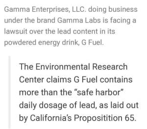 "G Fuel did an oopsie!: Gamma Enterprises, LLC. doing business  under the brand Gamma Labs is facing a  lawsuit over the lead content in its  powdered energy drink, G Fuel.  The Environmental Research  Center claims G Fuel contains  more than the ""safe harbor""  daily dosage of lead, as laid out  by California's Propositition 65. G Fuel did an oopsie!"