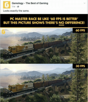 "Be Like, Tumblr, and Best: Gamology The Best of Gaming  1 hr.  Looks exactly the same.  PC MASTER RACE BE LIKE '60 FPS IS BETTER  BUT THIS PICTURE SHOWS THERE'S NO DIFFERENCE!  60 FPS  30 FPS <figure class=""tmblr-full"" data-orig-height=""386"" data-orig-width=""537""><img src=""https://66.media.tumblr.com/9fc3779245ee75b8bc3ca2b4031f214e/tumblr_inline_ox7u7zfZQu1tcr93r_540.jpg"" data-orig-height=""386"" data-orig-width=""537""/></figure>"