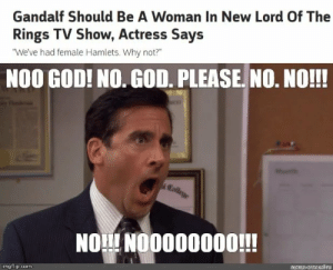 "Gandalf, God, and Lord of the Rings: Gandalf Should Be A Woman In New Lord Of The  Rings TV Show, Actress Says  ""We've had female Hamlets. Why not?""  NOO GOD! NO.GOD. PLEASE NO. NO!!!  Eollrge  NO NOO000000!!  mame-arnalru  imgflip.com What would be the point though?"