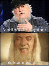 Gandalf: Gandalf should  have stayed dead  You have no power here.