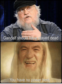 The Epic Sacrificial Death in LotR went to Boromir, though, and there was only one available. Gandalf got stuck with the Unexpected Respawn instead. GRRM doesn't really do Epic Sacrificial Deaths (more like Vengeful Killings), but he does have an Unexpected Respawn. It's not Gandalf-level cool, though. I mean, there's no contest here.  --Wolverine: Gandalf should  have stayed dead  You have no power here. The Epic Sacrificial Death in LotR went to Boromir, though, and there was only one available. Gandalf got stuck with the Unexpected Respawn instead. GRRM doesn't really do Epic Sacrificial Deaths (more like Vengeful Killings), but he does have an Unexpected Respawn. It's not Gandalf-level cool, though. I mean, there's no contest here.  --Wolverine