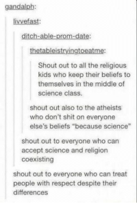 """Respect, Shit, and Date: gandalph  livvefast:  ditch-able-prom-date:  thetableistryingtoeatme:  Shout out to all the religious  kids who keep their beliefs to  themselves in the middle of  science class.  shout out also to the atheists  who don't shit on everyone  else's beliefs """"because science""""  shout out to everyone who can  accept science and religion  coexisting  shout out to everyone who can treat  people with respect despite their  differences"""