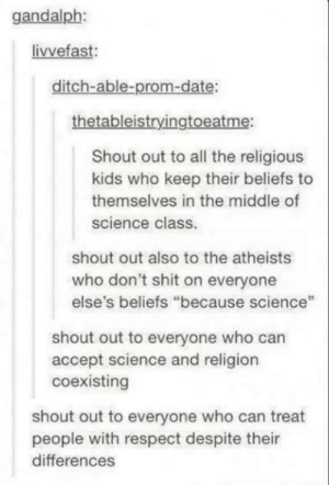 """Shout out: gandalph:  livvefast:  ditch-able-prom-date:  thetableistryingtoeatme:  Shout out to all the religious  kids who keep their beliefs to  themselves in the middle of  science class.  shout out also to the atheists  who don't shit on everyone  else's beliefs """"because science""""  shout out to everyone who can  accept science and religion  coexisting  shout out to everyone who can treat  people with respect despite their  differences Shout out"""