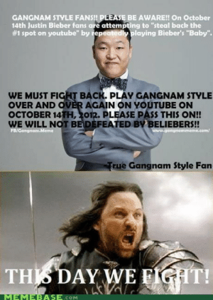 "Beliebers, Justin Bieber, and Memebase: GANGNAM STYLE FANS!! PLEASE BE AWARE!! On October  14th Justin Bieber fans are attempting to ""steal back the  #1 spot on youtube"" by epect dly Playing Bieber's ""Baby"".  WE MUST FIGHT BACK. PLAY GANGNAM STYLE  OVER AND OVER AGAIN ON YOUTUBE ON  OCTOBER 14TH, 201R. PLEASE PASS THIS ON!!  WE WILL NOT BEDEFEATED BY BELIEBERS!  gangnammeme.com/  rue Gangnam Style Fan  THISDAY WE FIGHT!  MEMEBASE.cOM FU JB!! KILL HIM FOR SI EAR OF CORN!1"
