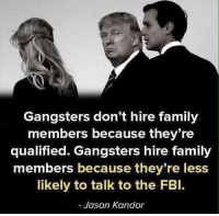 gangsters: Gangsters don't hire family  members because they re  qualified. Gangsters hire family  members because they're less  likely to talk to the FBl.  Jason Kandor
