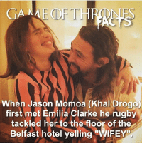 Facts, Hbo, and Memes: GANME CDF THR  When Jason Momoa (Khal Drogo)  first met Emilia Clarke he rugby  tackled her to the floor of the  Belfast hotel yelling  WIFEY One of my favourite facts of last year! I feel like I posted it yesterday can't believe it was last March. • • Which actors are your favourite offscreen couple? 💕 - - gameofthrones got facts gameofthronesfacts emiliaclarke khaleesi daenerystargaryen khaldrogo jasonmomoa hbo tv gameofthronesseason6
