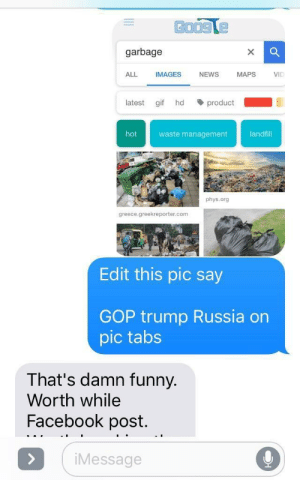 Repost in russian by gnarfler FOLLOW 4 MORE MEMES.: garbage  ALL  IMAGES  NEWS  MAPS  VID  product  latest  gif  hd  waste management  landfill  hot  phys.org  greece.greekreporter.com  Edit this pic say  GOP trump Russia on  pic tabs  That's damn funny.  Worth while  Facebook post.  iMessage  > Repost in russian by gnarfler FOLLOW 4 MORE MEMES.