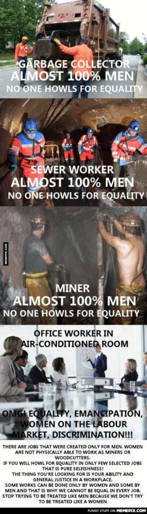 I'm not trying to be sexist. That is a fact and you should remember that.omg-humor.tumblr.com: GARBAGE COLLECTOR  ALMOST 100% MEN  NO ONE HOWLS FOR EQUALITY  SEWER WORKER  ALMOST 100% MEN  NO ONE HOWLS FOR EQUALITY  MINER  ALMOST 100% MEN  NO ONE HOWLS FOR EQUALITY  OFFICE WORKER IN  AIR-CONDITIONED ROOM  OMG! EQUALITY, EMANCIPATION,  WOMEN ON THE LABOUR  MARKET, DISCRIMINATION!!!  THERE ARE JOBS THAT WERE CREATED ONLY FOR MEN. WOMEN  ARE NOT PHYSICALLY ABLE TO WORK AS MINERS OR  WOODCUTTERS.  IF YOU WILL HOWL FOR EQUALITY IN ONLY FEW SELECTED JOBS  THAT IS PURE SELFISHNESS!  THE THING YOU'RE LOOKING FOR IS YOUR ABILITY AND  GENERAL JUSTICE IN A WORKPLACE.  SOME WORKS CAN BE DONE ONLY BY WOMEN AND SOME BY  MEN AND THAT IS WHY WE CANNOT BE EQUAL IN EVERY JOB.  STOP TRYING TO BE TREATED LIKE MEN BECAUSE WE DON'T TRY  TO BE TREATED LIKE A WOMEN  FUNNY STUFF ON MEMEPIX.COM  MEMEPIX.COM I'm not trying to be sexist. That is a fact and you should remember that.omg-humor.tumblr.com