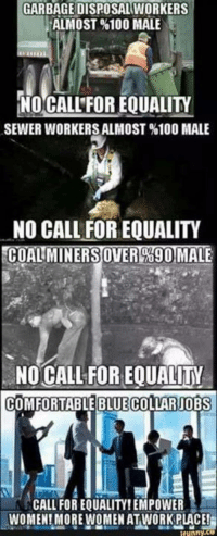 Comfortable, Memes, and Work: GARBAGE DISPOSAL WORKERS  ALMOST %100 MALE  NO CALL FOR EQUALITY  SEWER WORKERS ALMOST %100 MALE  NO CALL FOR EQUALITY  COALIMINERSOVERO690 MALE  NO CALL FOR EQUALIY  COMFORTABLE BLUE  COLLARJOBS  CALL FOR EQUALITY!EMPOWER  WOMEN! MORE WOMEN AT WORK PLACE!