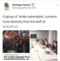 (GC): Garbage Human  @GarbageHuman_GH  A group of white nationalists' contains  more diversity than the staff at  @HuffPost  THINKPROGRESS ORG  Mob of white nationalist 'Proud  brutally beat several men: Are (GC)
