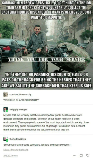 Dad, Life, and Work: GARBAGE MENARE TWICE AS LIKELY TO GETHURTON THE OB  THAN ARMED FORCES.THEYVOLUNTARILY COLLECT THE  BACTERIARIDDLED DISCARDED REMNANTSOF LIFE YOUDON'T  WANTTODEAL WITH  THANK YOU FOR YOUR SERVICE  VET, THEY GET NO PARADES, DISCOUNTS FLAGS,OR  PATS ON THE BACK FOR BEING THE HEROES THAT THEY  ARE. WE SALUTE THE GARBAGE MEN THAT KEEP US SAFE  constructiveanarchy  WORKING CLASS SOLIDARITY  swiggity-swegan  My dad told me recently that the most important public health workers are  garbage collectors and janitors. So much of our health relies on a clean  environment. These people do some of the most important work in society. If we  leamed in dirty public environments full of garbage, we'd all be sick. I cannot  thank these people enough for the valuable work that they do.  thehollowkidvg  Shout out to all garbage collectors, janitors and housekeepers!  Source:theweirdwideweb  248,232 notes Thank you for your service!