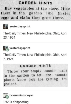 Easter, Ohio, and Patient: GARDEN HINTS  Buy vegetables at the store. Hide  in the garden ike Easter  the  eggs and claim they grew tore.  yesterdaysprint  The Daily Times, New Philadelphia, Ohio, April  23, 1924  yesterdaysprint  The Daily Times, New Philadelphia, Ohio, April  7, 1924  GARDEN HINTS  Throw your empty tomato cans  in the garden to let the tomato  plants know you are getting m  patient.  hexmaniacshayne  1920s shitposting Old time humour