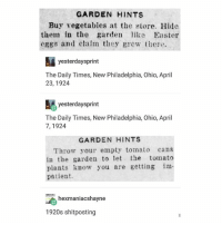 Easter, Ohio, and Patient: GARDEN HINTS  Buy vegetables at the store. Hide  them in the  garden like Easter  eggs and claim they grew there.  yesterday sprint  The Daily Times, New Philadelphia, Ohio, April  23, 1924  yesterdaysprint  The Daily Times, New Philadelphia, Ohio, April  7, 1924  GARDEN HINTS  Throw your empty tomato  cans  in the garden to let the tomato  plants know you are getting im-  patient.  2 hexmaniacshayne  1920s shitposting *1920s person voice* cromch