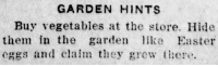 hexmaniacshayne:  yesterdaysprint:  yesterdaysprint: The Daily Times, New Philadelphia, Ohio, April 23, 1924    The Daily Times, New Philadelphia, Ohio, April 7, 1924     1920s shitposting : GARDEN HINTS  Buy vegetables at the store. Hide  them in the garden ke Easter  eggs and claim they grew these hexmaniacshayne:  yesterdaysprint:  yesterdaysprint: The Daily Times, New Philadelphia, Ohio, April 23, 1924    The Daily Times, New Philadelphia, Ohio, April 7, 1924     1920s shitposting