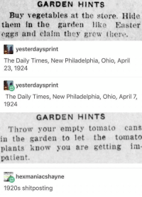Meirl: GARDEN HINTS  Buy vegetables at the store. Hide  them in the garden like Easter  eggs and clalm they gewt  yesterdaysprint  The Daily Times, New Philadelphia, Ohio, April  23, 1924  yesterdaysprint  The Daily Times, New Philadelphia, Ohio, April 7,  1924  GARDEN HINTS  Throw your empty tomato cans  in the garden to let the tomato  plants know you are getting im  patient.  exmaniacshavne  1920s shitposting Meirl