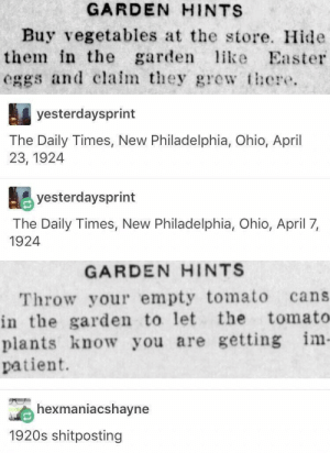 Meirl by Derplaty MORE MEMES: GARDEN HINTS  Buy vegetables at the store. Hide  them in the garden like Easter  eggs and clalm they gewt  yesterdaysprint  The Daily Times, New Philadelphia, Ohio, April  23, 1924  yesterdaysprint  The Daily Times, New Philadelphia, Ohio, April 7,  1924  GARDEN HINTS  Throw your empty tomato cans  in the garden to let the tomato  plants know you are getting im  patient.  exmaniacshavne  1920s shitposting Meirl by Derplaty MORE MEMES