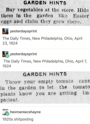 Easter, Ohio, and Patient: GARDEN HINTS  Buy vegetables at the store. Hide  them in the garden  eggs and claim they grew there  like Easter  yesterdaysprint  The Daily Times, New Philadelphia, Ohio, April  23, 1924  yesterdaysprint  The Daily Times, New Philadelphia, Ohio, April 7,  1924  GARDEN HINTS  Throw your empty tomato  in the garden to let  plants know you are getting im-  patient.  cans  the tomato  hexmaniacshayne  1920s shitposting 1920s Shitposting