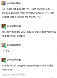 The person who set up and delivered the burn:: gardenoffish  Do l date tall people???? Just so they can  always see me from my best angle?????? Or  is that just a bonus for them22227  pcklesthings  idk. how tall are you? cause that'l tll you why  you date tall people  gardenoffish  I'm 5'2  pcklesthing:s  you date tall people cause everyone is taller  than you  Source: gardenoffish The person who set up and delivered the burn: