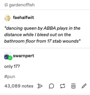 Only: gardenoffish  faehalfwit  dancing queen by ABBA plays in the  distance while I bleed out on the  bathroom floor from 17 stab wounds*  Swarnpert  only 17?  #pun  43,089 notes > D Only