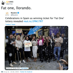 "sabanasblancasuniverse:@garesjj Foto en Mrs. Handlita: GARES  @garesj  Fat one, llorando.  Reuters O  REUTERS @Reuters  Celebrations in Spain as winning ticket for 'Fat One'  lottery revealed reut.rs/2PM1TRT  Traducir Tweet  1"" PREMIO  26590  iSPRE DE SU TEMPO  3 PAS  aqui  iha caida  at Genda da no  1"" PREMIO  26590  1:10 p. m. · 22 dic. 2019 · True Anthem  1:11 p. m. · 22 dic. 2019 · Twitter for Android  %3D sabanasblancasuniverse:@garesjj Foto en Mrs. Handlita"