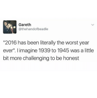 """😂😂😂😂 comedy funny haha tagafriend igdaily banter lol tagafriend winter classic tbt ouuu mazza: Gareth  athehand ofbeadle  """"2016 has been literally the worst year  ever"""". imagine 1939 to 1945 was a little  bit more challenging to be honest 😂😂😂😂 comedy funny haha tagafriend igdaily banter lol tagafriend winter classic tbt ouuu mazza"""