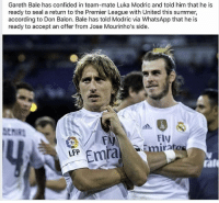 Gareth Bale, Memes, and Premier League: Gareth Bale has confided in team-mate Luka Modric and told him that he is  ready to seal a return to the Premier League with United this summer,  according to Don Balon. Bale has told Modric via WhatsApp that he is  ready to accept an offer from Jose Mourinho's side.  Fly  LFP