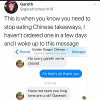 Memes, Sorry, and Thank You: Gareth  @garethsheerin14  This is when you know you need to  stop eating Chinese takeaways,I  haven't ordered one in a few days  and I woke up to this message  Home Typically replies in minutes  Golden Dragon Chinese >  Manage  No sorry gareth we're  closed  Ah that's ok thank you  10:29 AM  Have not seen you long  time are u ok? Garewth Are you there GARETH?????