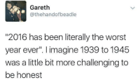 """Worst Year Ever: Gareth  @thehandofbeadle  """"2016 has been literally the worst  year ever. I imagine 1939 to 1945  was a little bit more challenging to  be honest"""