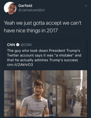"""Man was in the running for a Nobel Peace Prize before he said this shit: Garfield  @Jamaicanldiot  Yeah we just gotta accept we can't  have nice things in 2017  CNN·@CNN  The guy who took down President Trump's  Twitter account says it was """"a mistake"""" and  that he actually admires Trump's success  cnn.it/2AkhrD3 Man was in the running for a Nobel Peace Prize before he said this shit"""