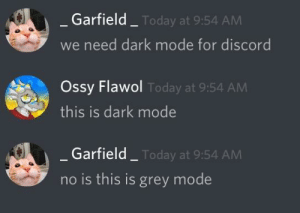 Me💦irl: Garfield  Today at 9:54 AM  we need dark mode for discord  Ossy Flawol  this is dark mode  Today at 9:54 AM  Garfield  Today at 9:54 AM  no is this is grey mode Me💦irl
